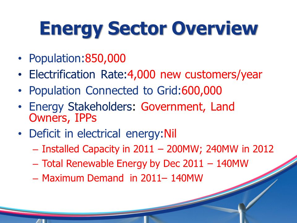 Energy Sector Overview Population:850,000 Electrification Rate:4,000 new customers/year Population Connected to Grid:600,000 Energy Stakeholders: Government, Land Owners, IPPs Deficit in electrical energy:Nil – Installed Capacity in 2011 – 200MW; 240MW in 2012 – Total Renewable Energy by Dec 2011 – 140MW – Maximum Demand in 2011– 140MW