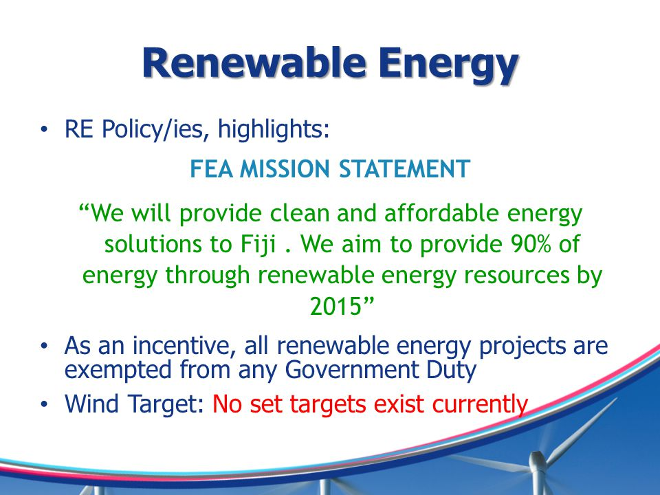 Renewable Energy RE Policy/ies, highlights: FEA MISSION STATEMENT We will provide clean and affordable energy solutions to Fiji.