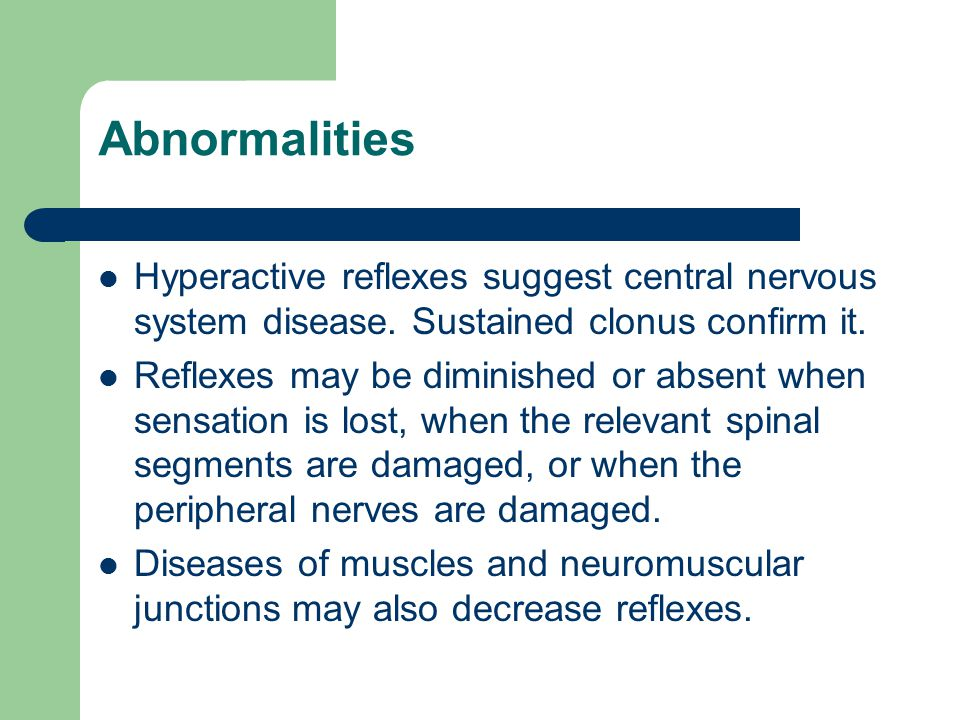Abnormalities Hyperactive reflexes suggest central nervous system disease. Sustained clonus confirm it. Reflexes may be diminished or absent when sens