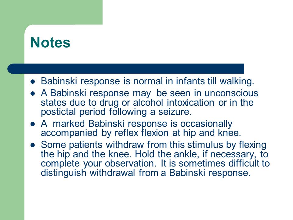 Notes Babinski response is normal in infants till walking. A Babinski response may be seen in unconscious states due to drug or alcohol intoxication o
