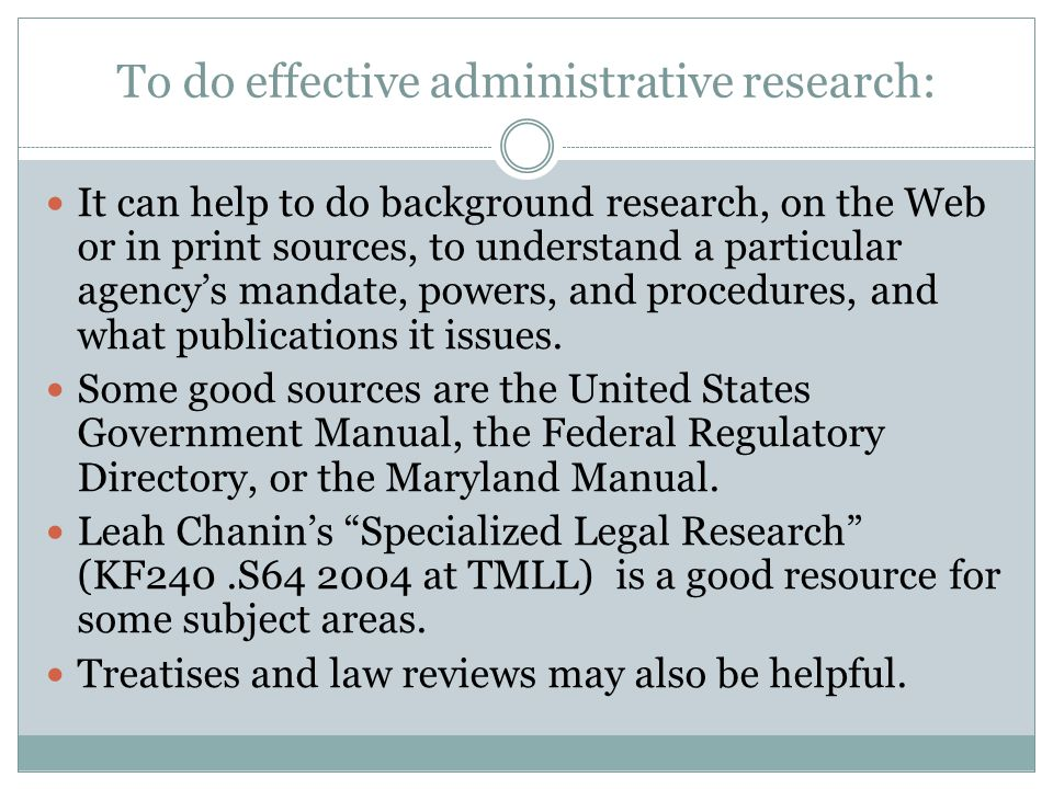 To do effective administrative research: It can help to do background research, on the Web or in print sources, to understand a particular agency's mandate, powers, and procedures, and what publications it issues.