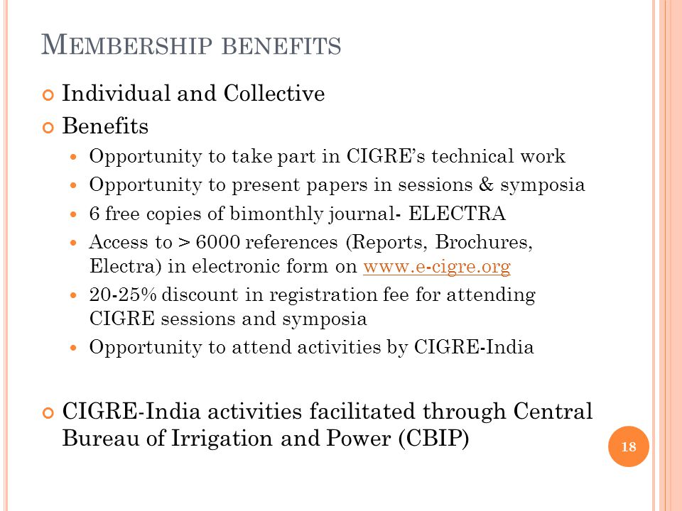 M EMBERSHIP BENEFITS Individual and Collective Benefits Opportunity to take part in CIGRE's technical work Opportunity to present papers in sessions & symposia 6 free copies of bimonthly journal- ELECTRA Access to > 6000 references (Reports, Brochures, Electra) in electronic form on www.e-cigre.orgwww.e-cigre.org 20-25% discount in registration fee for attending CIGRE sessions and symposia Opportunity to attend activities by CIGRE-India CIGRE-India activities facilitated through Central Bureau of Irrigation and Power (CBIP) 18