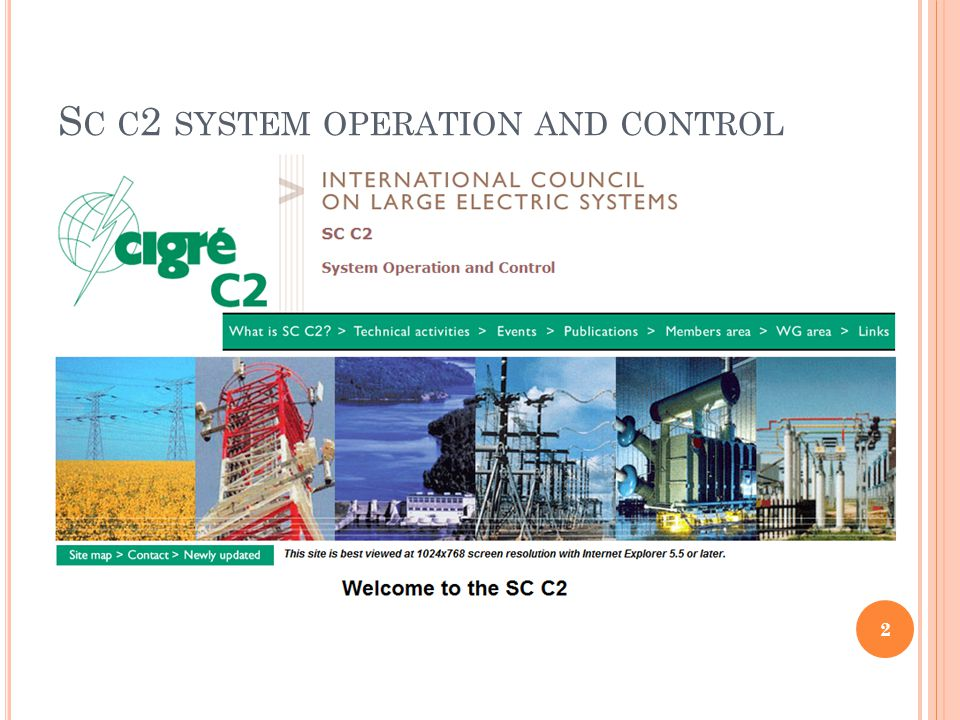 S TUDY C OMMITTEE C2: S YSTEM OPERATION & C ONTROL Composition Chairman- Michael Armstrong Secretary- Ben Li 24 National members, 12 National Observers Europe-20, Asia/Oceania -8, Africa 3 3 Advisory Groups set up in 2007 for focus areas C2.1- Real-time System Operation and Control C2.1- System Operational Planning & Performance Analysis C2.3- Control centre infrastructure and human resources for System Operation 3
