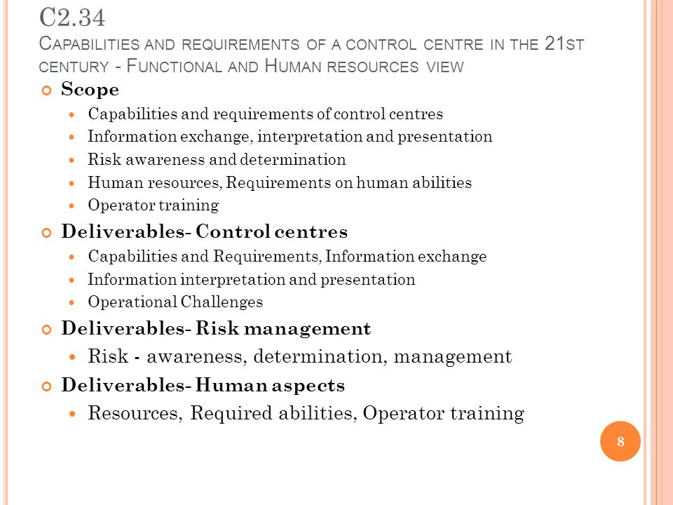 C2.34 C APABILITIES AND REQUIREMENTS OF A CONTROL CENTRE IN THE 21 ST CENTURY - F UNCTIONAL AND H UMAN RESOURCES VIEW Scope Capabilities and requirements of control centres Information exchange, interpretation and presentation Risk awareness and determination Human resources, Requirements on human abilities Operator training Deliverables- Control centres Capabilities and Requirements, Information exchange Information interpretation and presentation Operational Challenges Deliverables- Risk management Risk - awareness, determination, management Deliverables- Human aspects Resources, Required abilities, Operator training 8