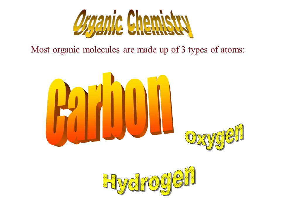 Most organic molecules are made up of 3 types of atoms: