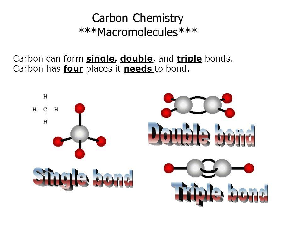 Carbon can form single, double, and triple bonds. Carbon has four places it needs to bond. Carbon Chemistry ***Macromolecules***