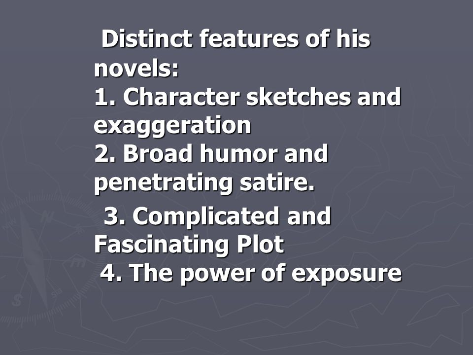 Distinct features of his novels: 1. Character sketches and exaggeration 2. Broad humor and penetrating satire. Distinct features of his novels: 1. Cha
