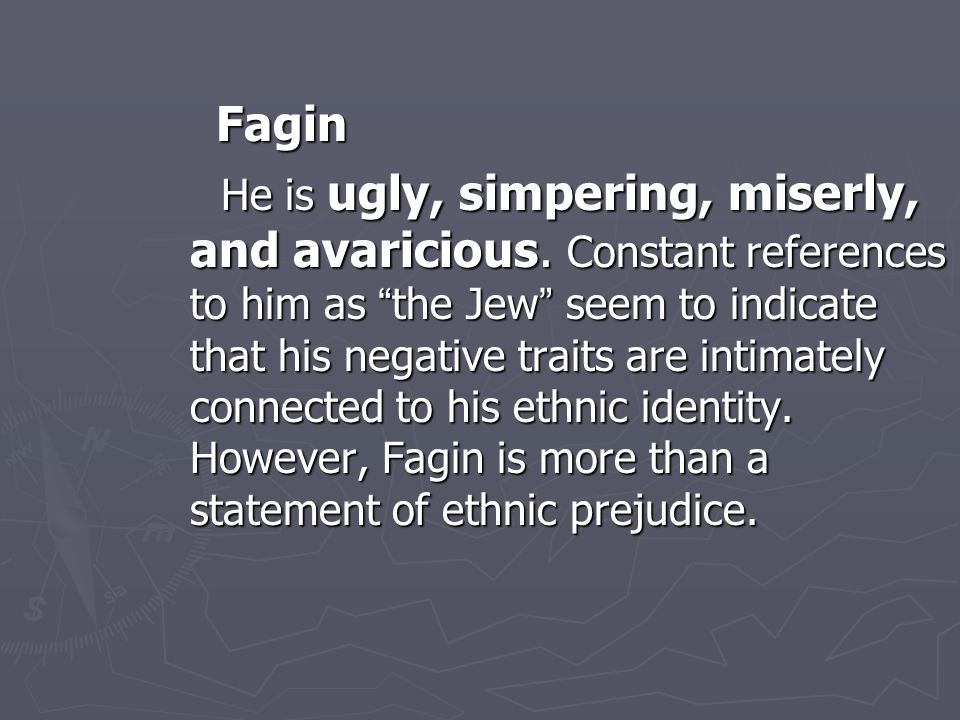 "Fagin Fagin He is ugly, simpering, miserly, and avaricious. Constant references to him as "" the Jew "" seem to indicate that his negative traits are in"