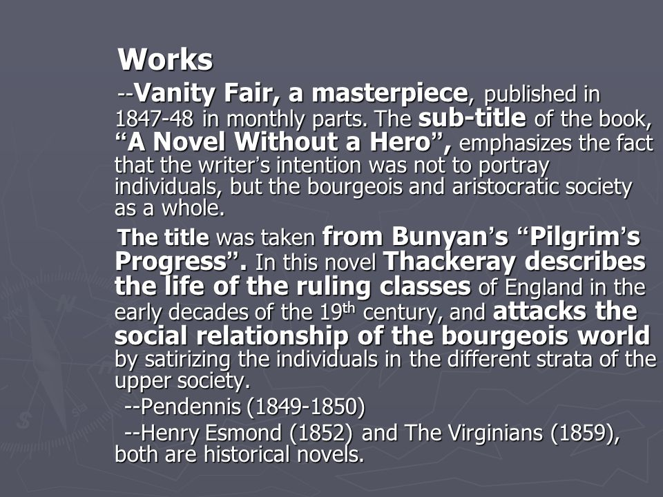 "Works Works -- Vanity Fair, a masterpiece, published in 1847-48 in monthly parts. The sub-title of the book, "" A Novel Without a Hero "", emphasizes th"