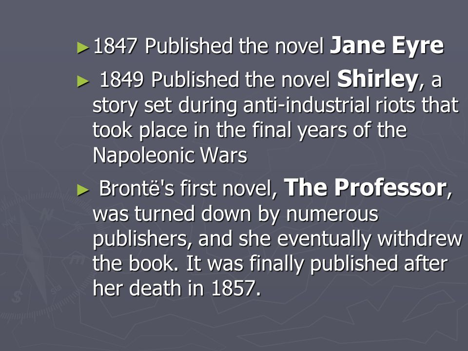 ► 1847 Published the novel Jane Eyre ► 1849 Published the novel Shirley, a story set during anti-industrial riots that took place in the final years o