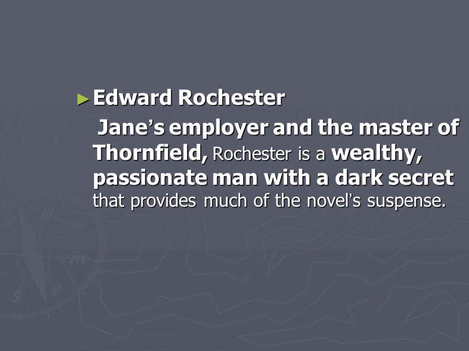 ► Edward Rochester Jane ' s employer and the master of Thornfield, Rochester is a wealthy, passionate man with a dark secret that provides much of the