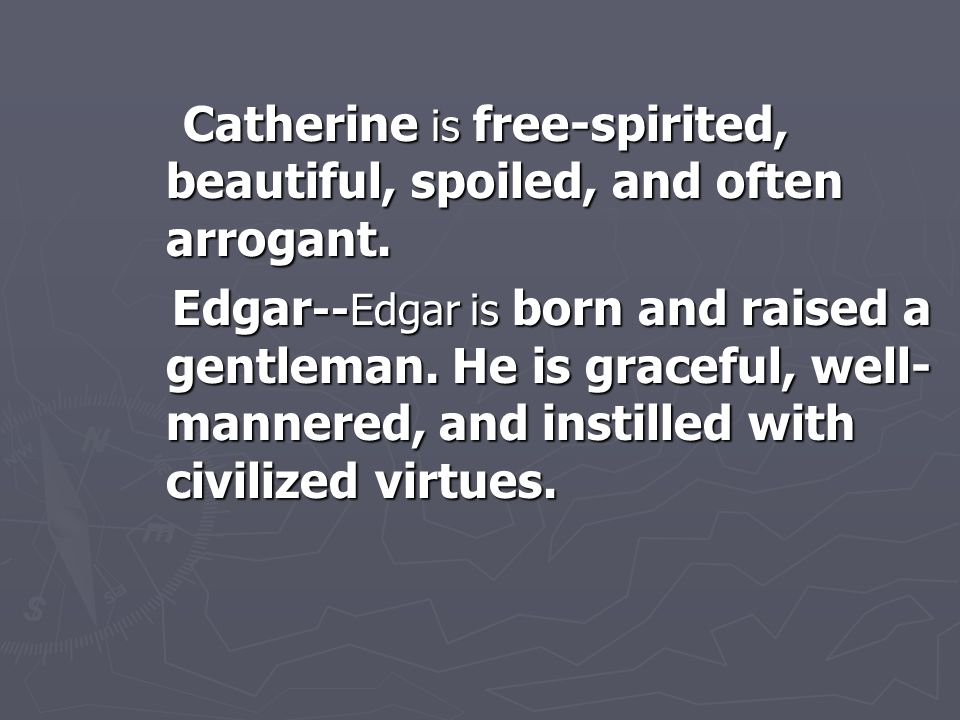 Catherine is free-spirited, beautiful, spoiled, and often arrogant. Catherine is free-spirited, beautiful, spoiled, and often arrogant. Edgar --Edgar