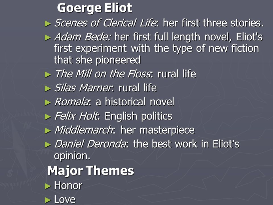 Goerge Eliot Goerge Eliot ► Scenes of Clerical Life: her first three stories. ► Adam Bede: her first full length novel, Eliot's first experiment with