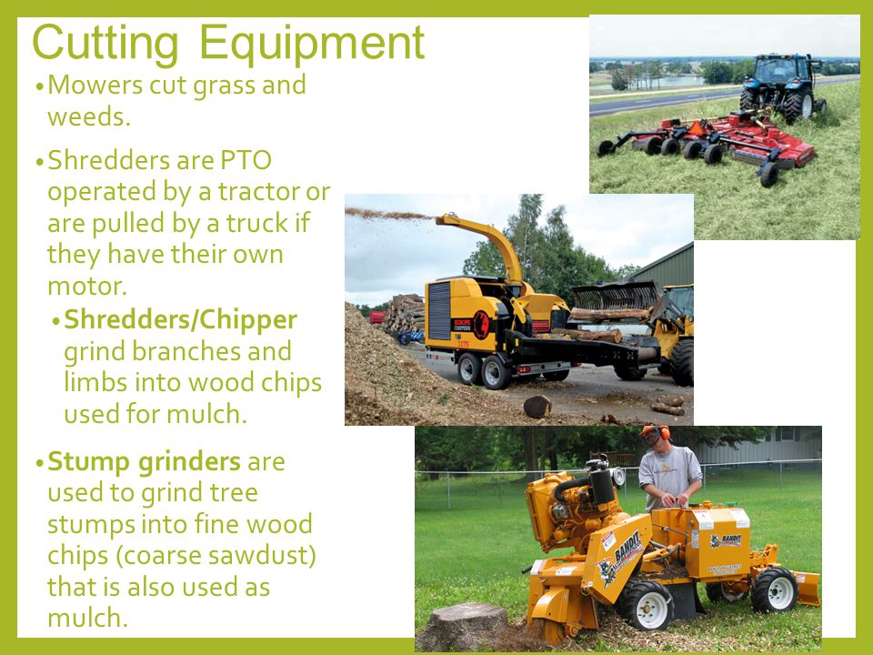 Cutting Equipment Mowers cut grass and weeds. Shredders are PTO operated by a tractor or are pulled by a truck if they have their own motor. Shredders