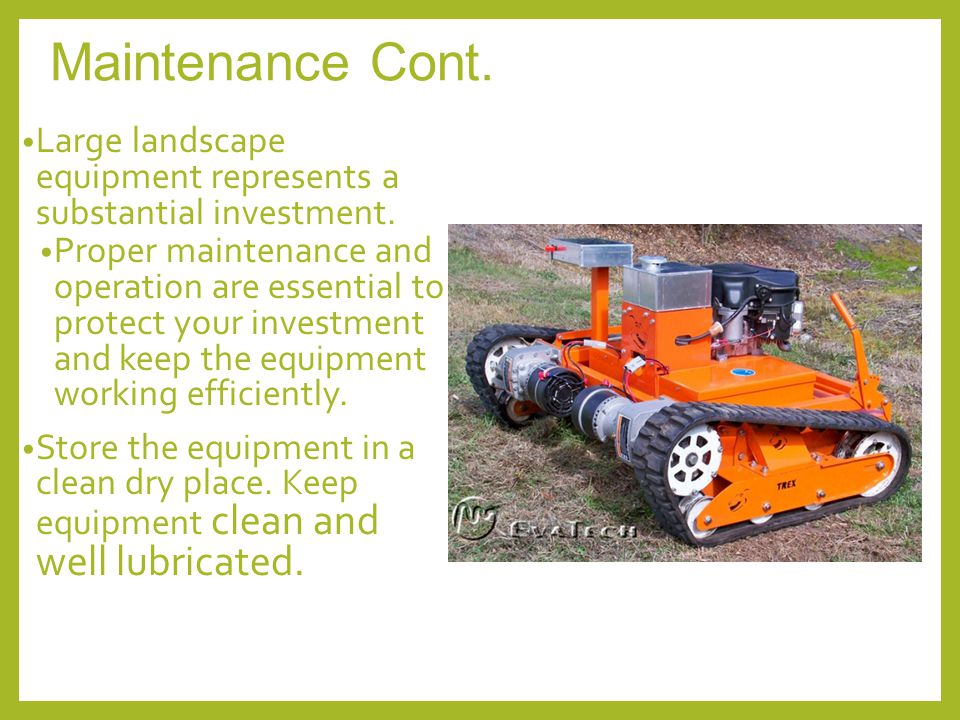 Maintenance Cont. Large landscape equipment represents a substantial investment. Proper maintenance and operation are essential to protect your invest