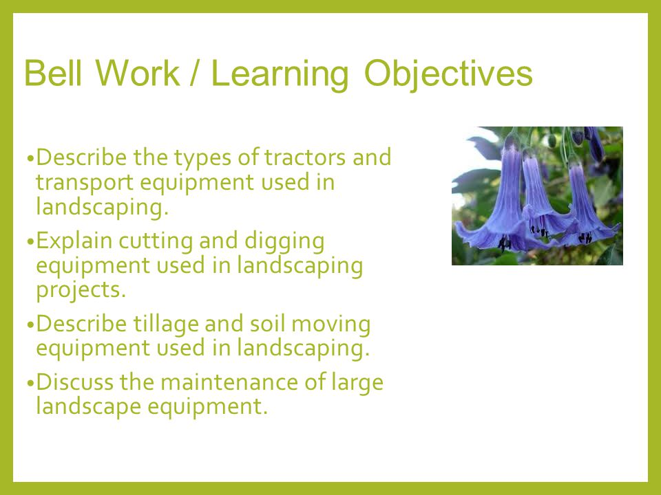 Bell Work / Learning Objectives Describe the types of tractors and transport equipment used in landscaping. Explain cutting and digging equipment used