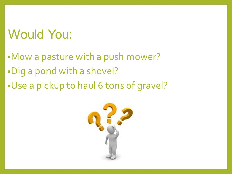 Would You: Mow a pasture with a push mower? Dig a pond with a shovel? Use a pickup to haul 6 tons of gravel?