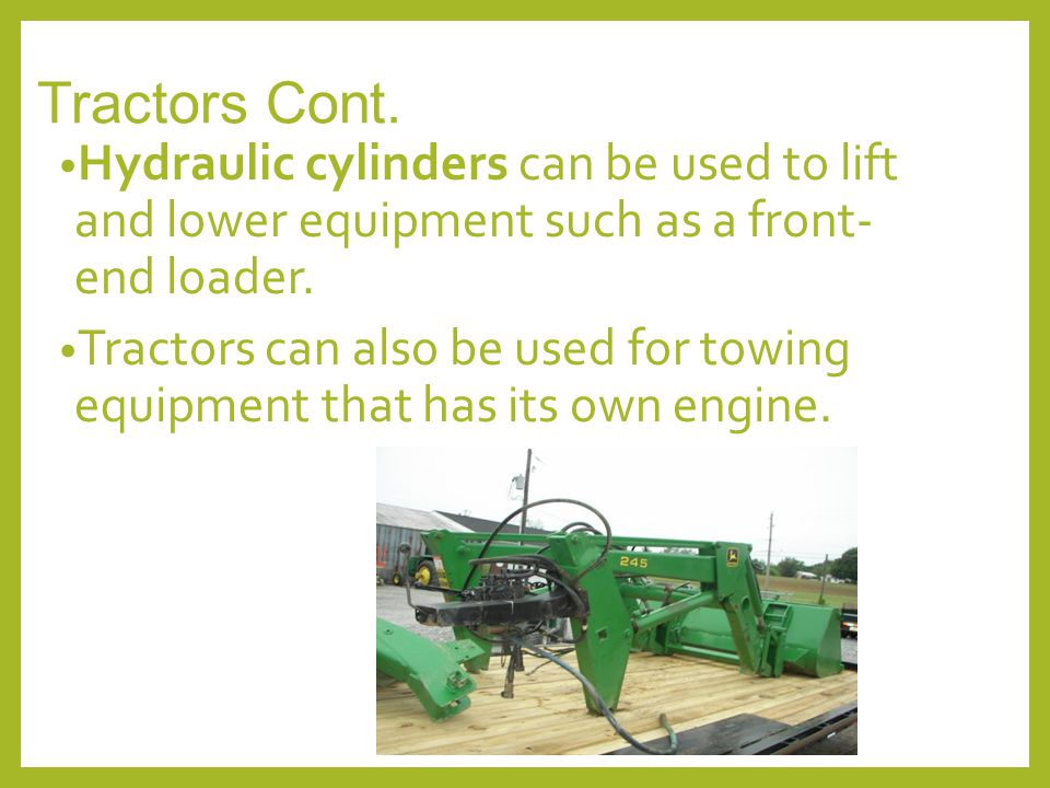 Tractors Cont. Hydraulic cylinders can be used to lift and lower equipment such as a front- end loader. Tractors can also be used for towing equipment