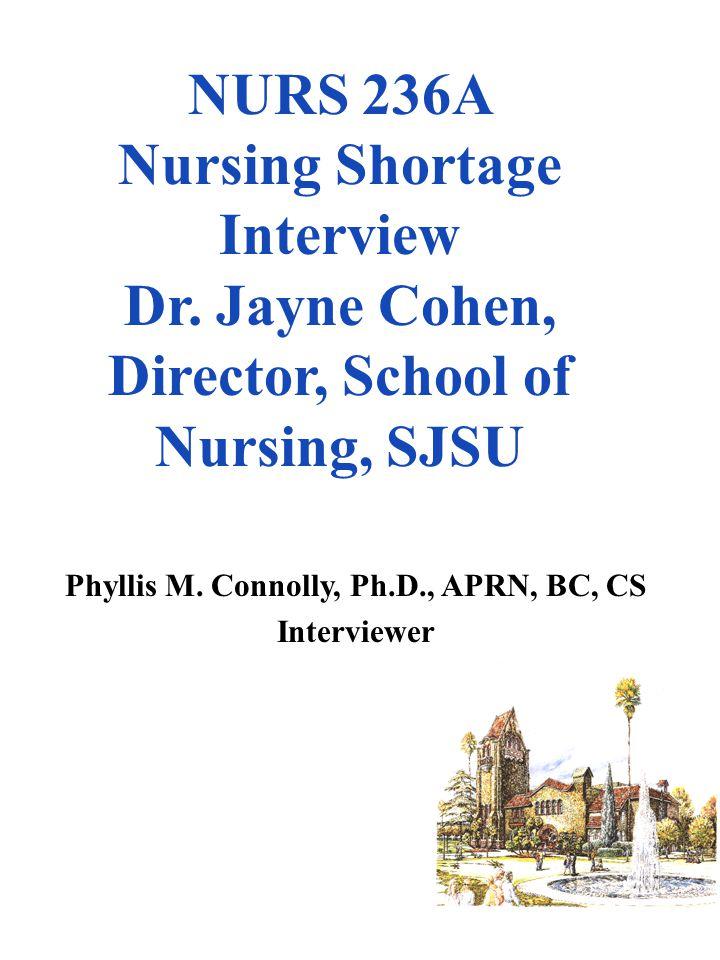NURS 236A Nursing Shortage Interview Dr. Jayne Cohen, Director, School of Nursing, SJSU Phyllis M. Connolly, Ph.D., APRN, BC, CS Interviewer