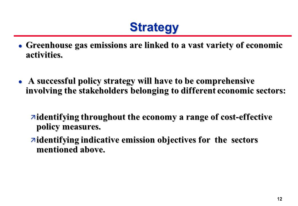 12 Strategy l Greenhouse gas emissions are linked to a vast variety of economic activities. l A successful policy strategy will have to be comprehensi