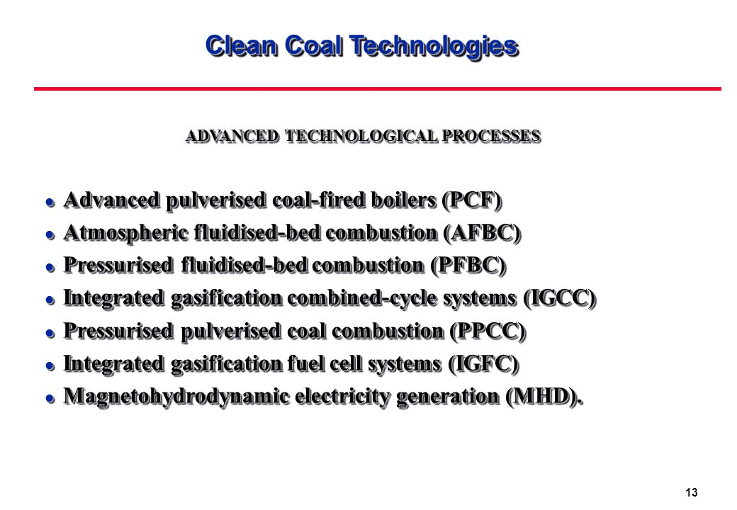 13 Clean Coal Technologies ADVANCED TECHNOLOGICAL PROCESSES l Advanced pulverised coal-fired boilers (PCF) l Atmospheric fluidised-bed combustion (AFBC) l Pressurised fluidised-bed combustion (PFBC) l Integrated gasification combined-cycle systems (IGCC) l Pressurised pulverised coal combustion (PPCC) l Integrated gasification fuel cell systems (IGFC) l Magnetohydrodynamic electricity generation (MHD).
