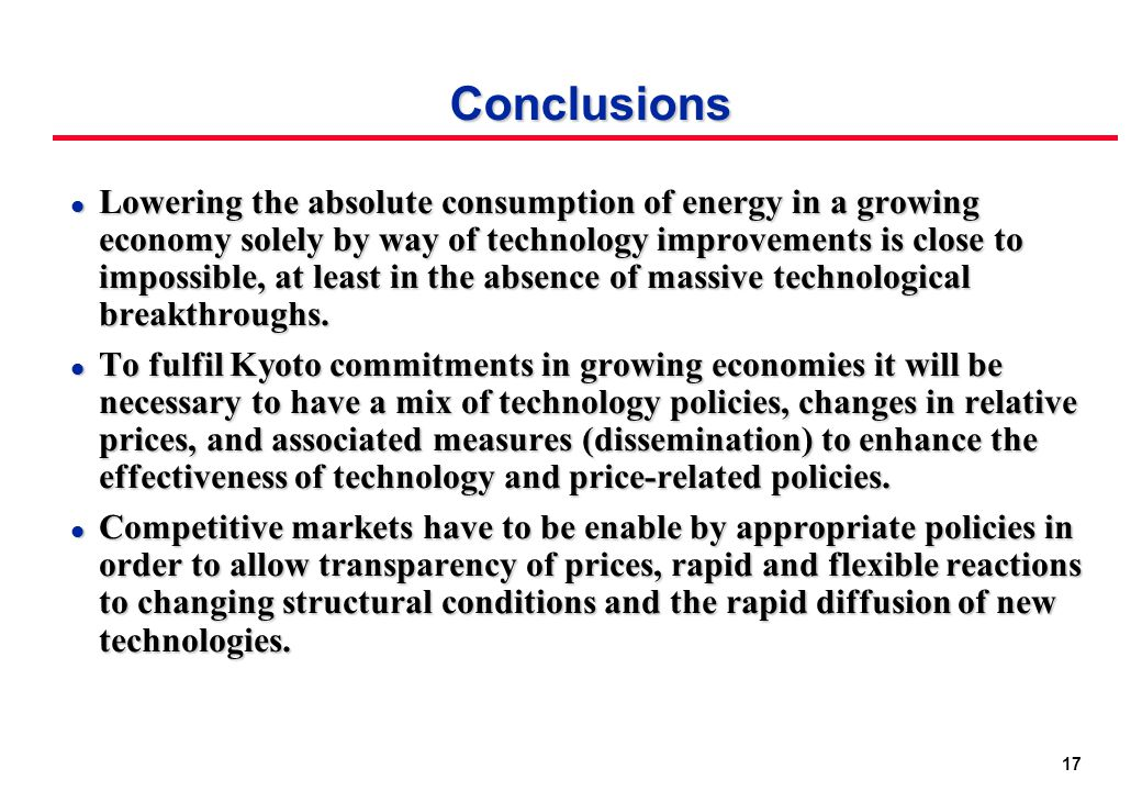 17 Conclusions l Lowering the absolute consumption of energy in a growing economy solely by way of technology improvements is close to impossible, at least in the absence of massive technological breakthroughs.