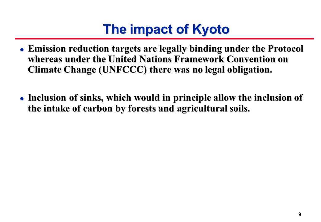 9 The impact of Kyoto l Emission reduction targets are legally binding under the Protocol whereas under the United Nations Framework Convention on Climate Change (UNFCCC) there was no legal obligation.