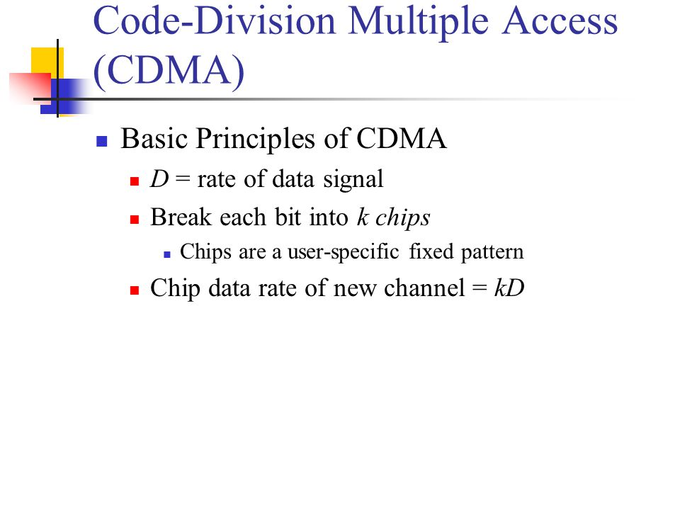 Code-Division Multiple Access (CDMA) Basic Principles of CDMA D = rate of data signal Break each bit into k chips Chips are a user-specific fixed pattern Chip data rate of new channel = kD