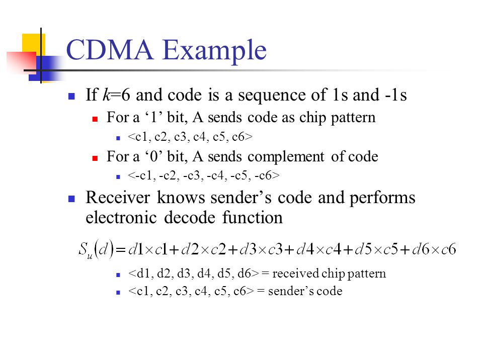 CDMA Example If k=6 and code is a sequence of 1s and -1s For a '1' bit, A sends code as chip pattern For a '0' bit, A sends complement of code Receiver knows sender's code and performs electronic decode function = received chip pattern = sender's code