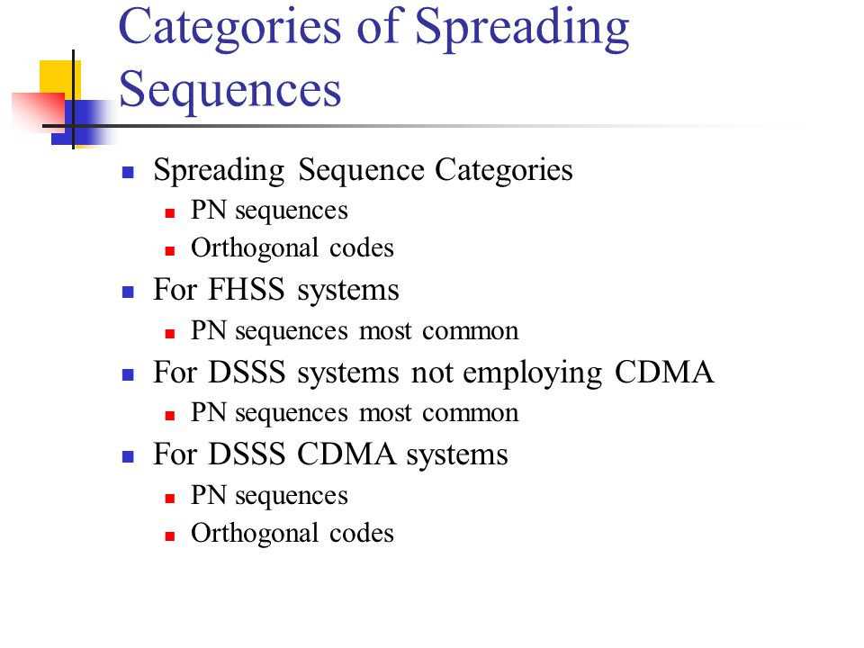 Categories of Spreading Sequences Spreading Sequence Categories PN sequences Orthogonal codes For FHSS systems PN sequences most common For DSSS systems not employing CDMA PN sequences most common For DSSS CDMA systems PN sequences Orthogonal codes