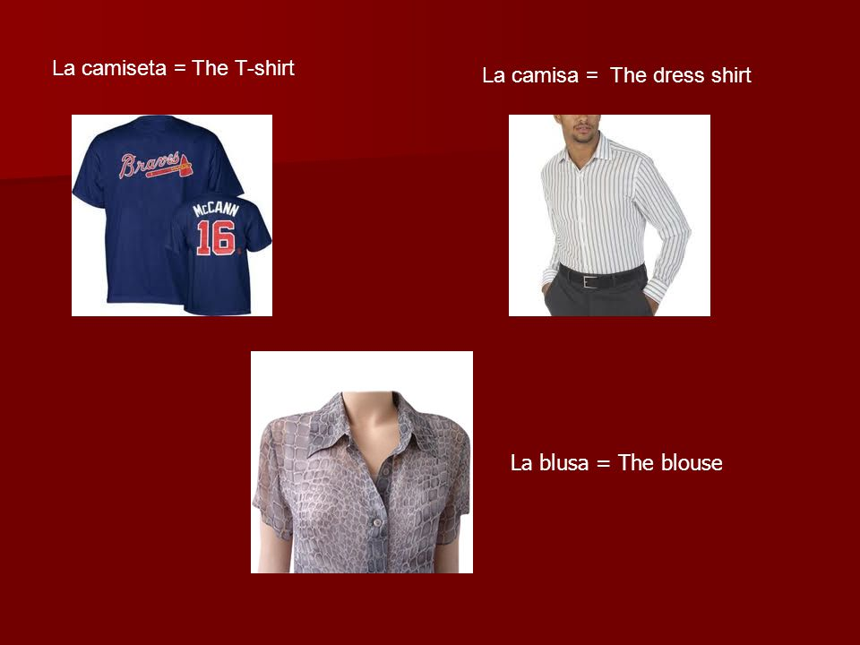 La camiseta = The T-shirt La camisa = The dress shirt La blusa = The blouse