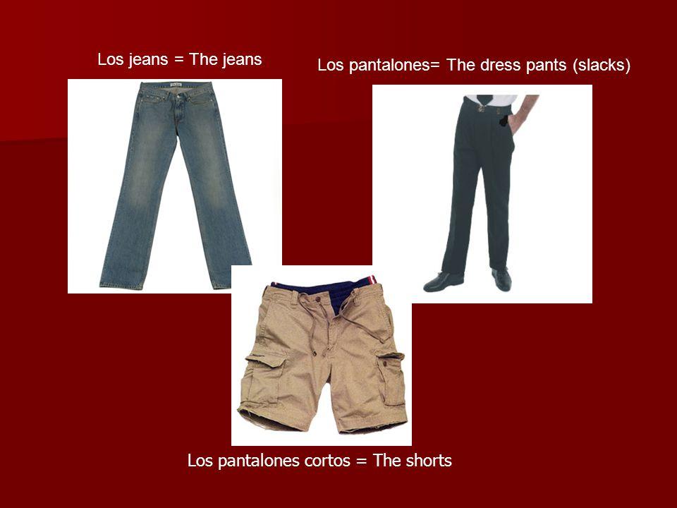 Los jeans = The jeans Los pantalones= The dress pants (slacks) Los pantalones cortos = The shorts