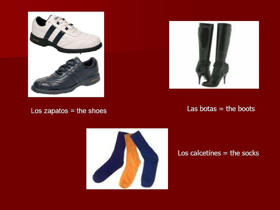 Los zapatos = the shoes Las botas = the boots Los calcetínes = the socks