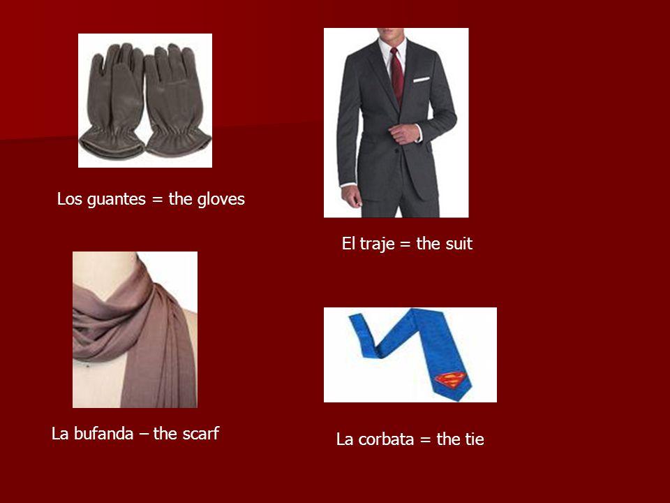 Los guantes = the gloves El traje = the suit La bufanda – the scarf La corbata = the tie