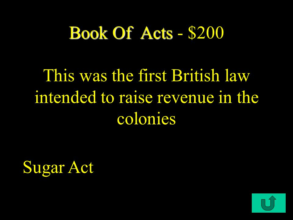 C1-$200 Book Of Acts Book Of Acts - $200 This was the first British law intended to raise revenue in the colonies Sugar Act