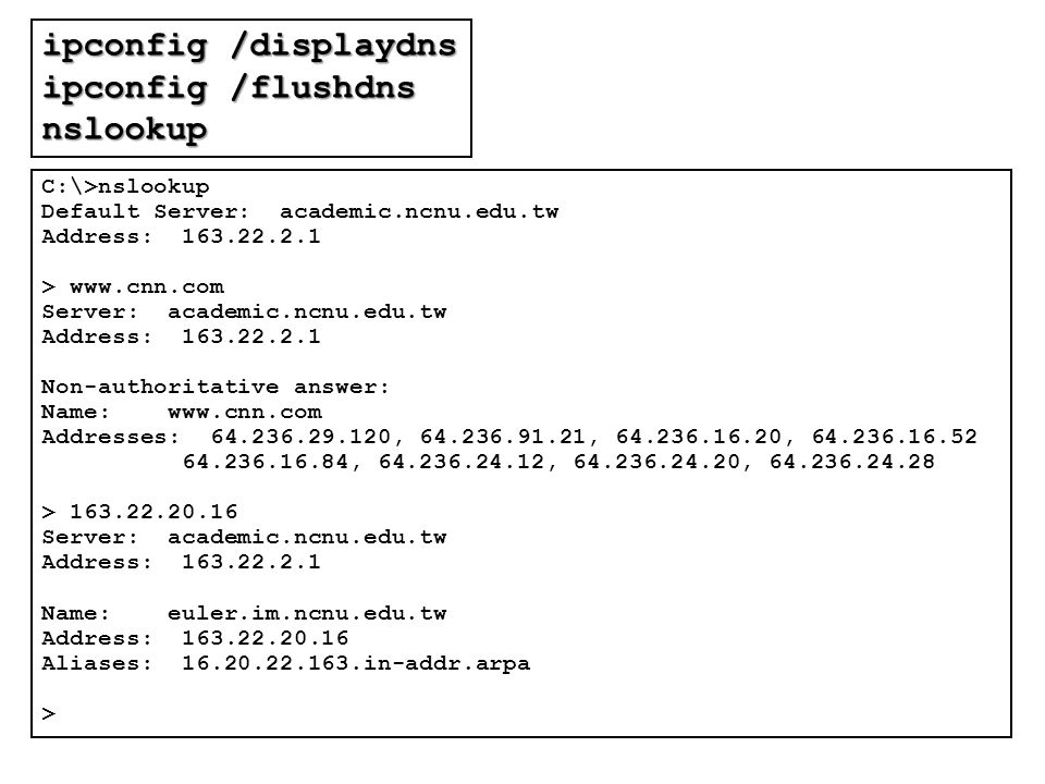 ipconfig /displaydns ipconfig /flushdns nslookup C:\>nslookup Default Server: academic.ncnu.edu.tw Address: 163.22.2.1 > www.cnn.com Server: academic.ncnu.edu.tw Address: 163.22.2.1 Non-authoritative answer: Name: www.cnn.com Addresses: 64.236.29.120, 64.236.91.21, 64.236.16.20, 64.236.16.52 64.236.16.84, 64.236.24.12, 64.236.24.20, 64.236.24.28 > 163.22.20.16 Server: academic.ncnu.edu.tw Address: 163.22.2.1 Name: euler.im.ncnu.edu.tw Address: 163.22.20.16 Aliases: 16.20.22.163.in-addr.arpa >