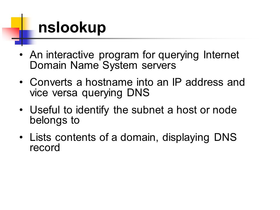 nslookup An interactive program for querying Internet Domain Name System servers Converts a hostname into an IP address and vice versa querying DNS Useful to identify the subnet a host or node belongs to Lists contents of a domain, displaying DNS record