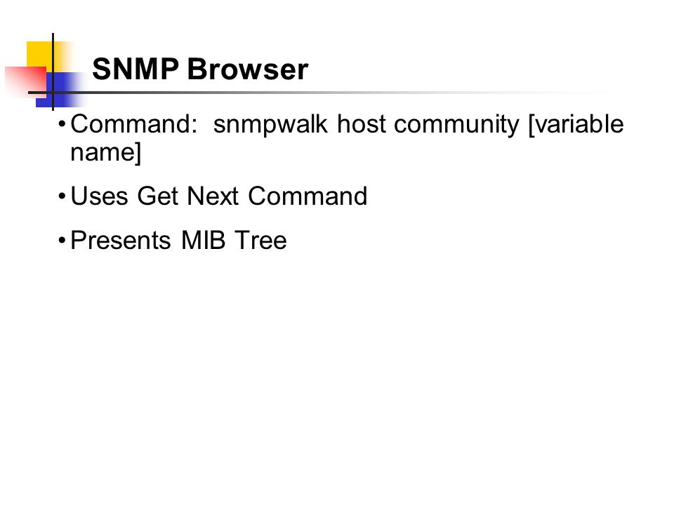 SNMP Browser Command: snmpwalk host community [variable name] Uses Get Next Command Presents MIB Tree