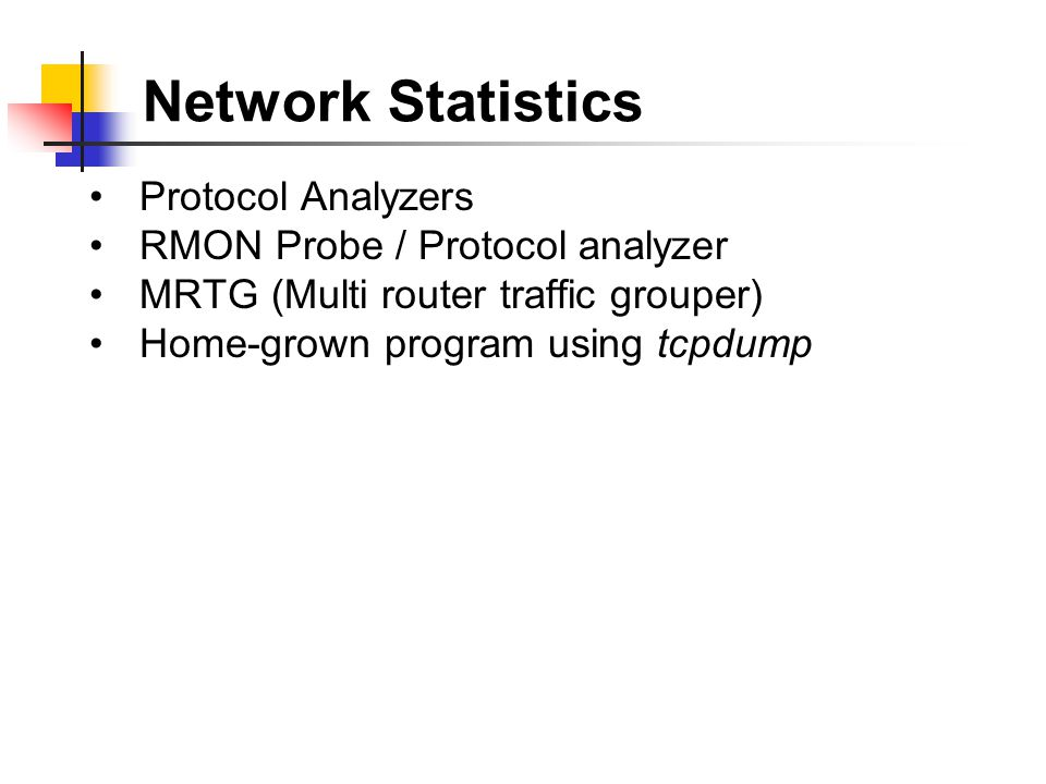 Network Statistics Protocol Analyzers RMON Probe / Protocol analyzer MRTG (Multi router traffic grouper) Home-grown program using tcpdump