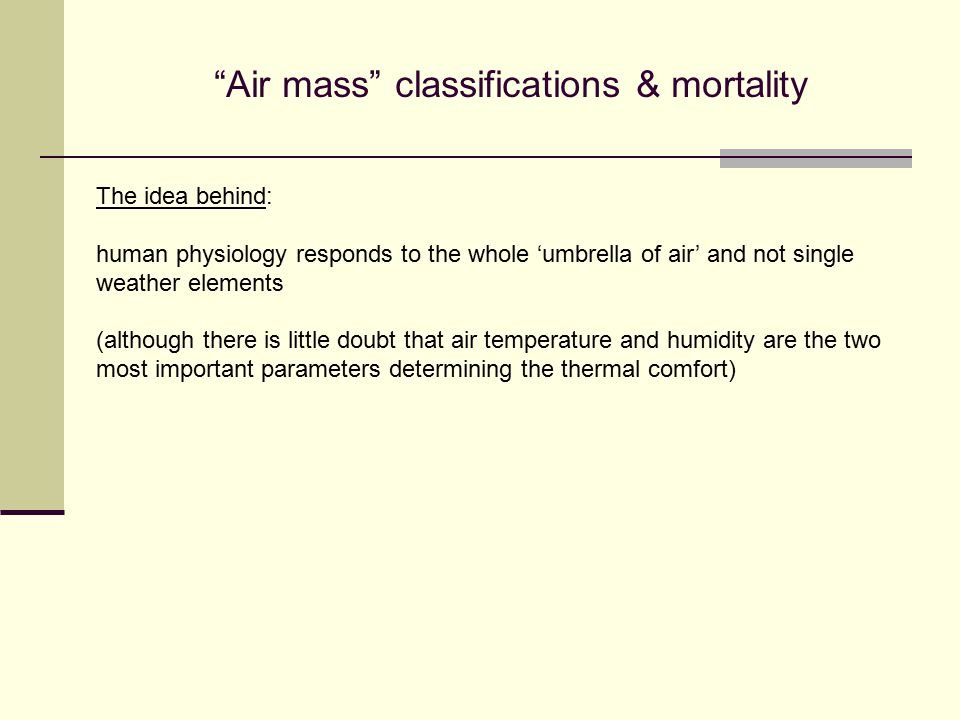 The idea behind: human physiology responds to the whole 'umbrella of air' and not single weather elements (although there is little doubt that air temperature and humidity are the two most important parameters determining the thermal comfort) Air mass classifications & mortality