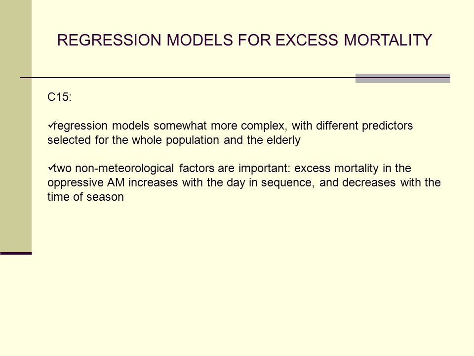 REGRESSION MODELS FOR EXCESS MORTALITY C15: regression models somewhat more complex, with different predictors selected for the whole population and the elderly two non-meteorological factors are important: excess mortality in the oppressive AM increases with the day in sequence, and decreases with the time of season