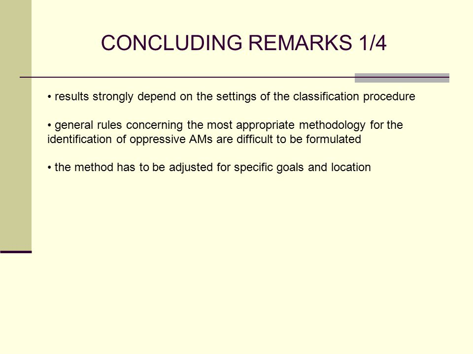 CONCLUDING REMARKS 1/4 results strongly depend on the settings of the classification procedure general rules concerning the most appropriate methodology for the identification of oppressive AMs are difficult to be formulated the method has to be adjusted for specific goals and location