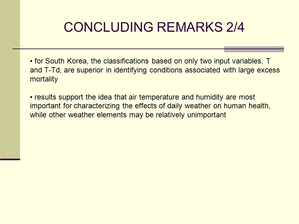 CONCLUDING REMARKS 2/4 for South Korea, the classifications based on only two input variables, T and T-Td, are superior in identifying conditions associated with large excess mortality results support the idea that air temperature and humidity are most important for characterizing the effects of daily weather on human health, while other weather elements may be relatively unimportant