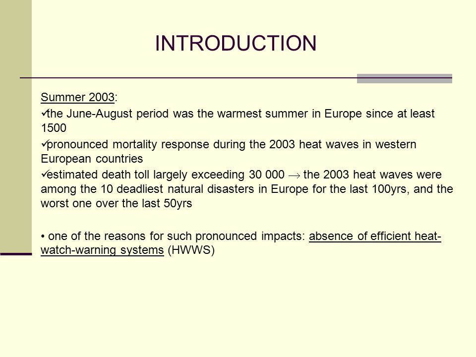INTRODUCTION Summer 2003: the June-August period was the warmest summer in Europe since at least 1500 pronounced mortality response during the 2003 heat waves in western European countries estimated death toll largely exceeding 30 000  the 2003 heat waves were among the 10 deadliest natural disasters in Europe for the last 100yrs, and the worst one over the last 50yrs one of the reasons for such pronounced impacts: absence of efficient heat- watch-warning systems (HWWS)