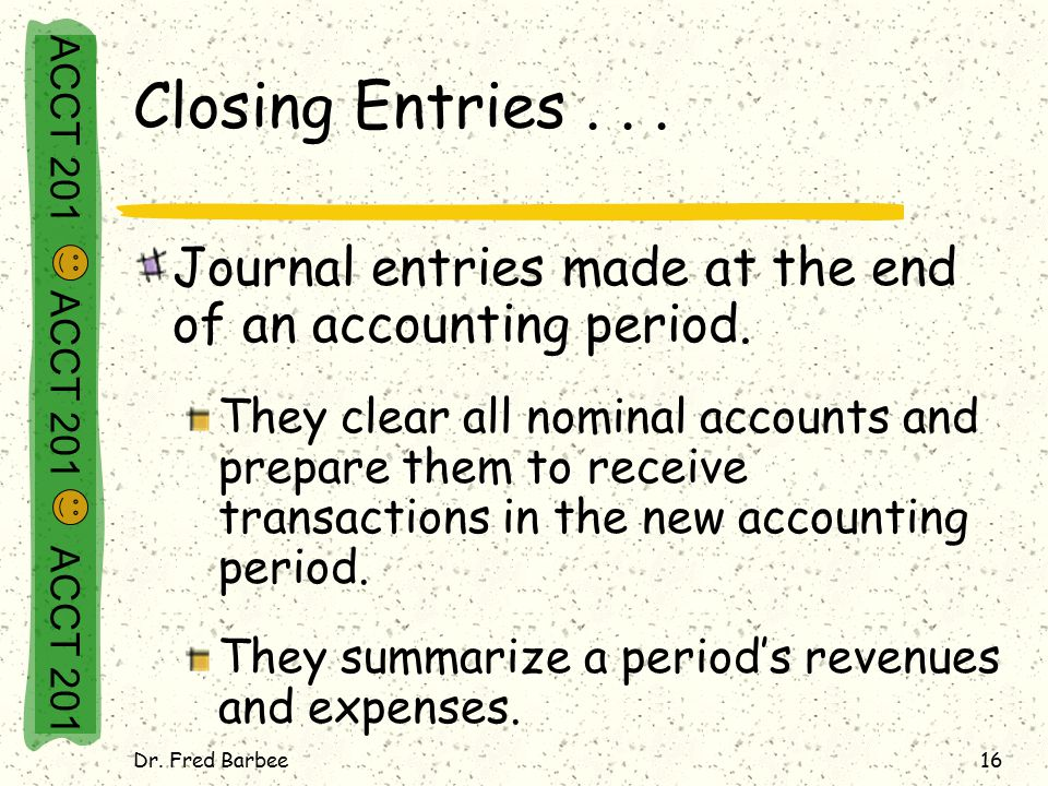 Dr. Fred Barbee16 Closing Entries... Journal entries made at the end of an accounting period.