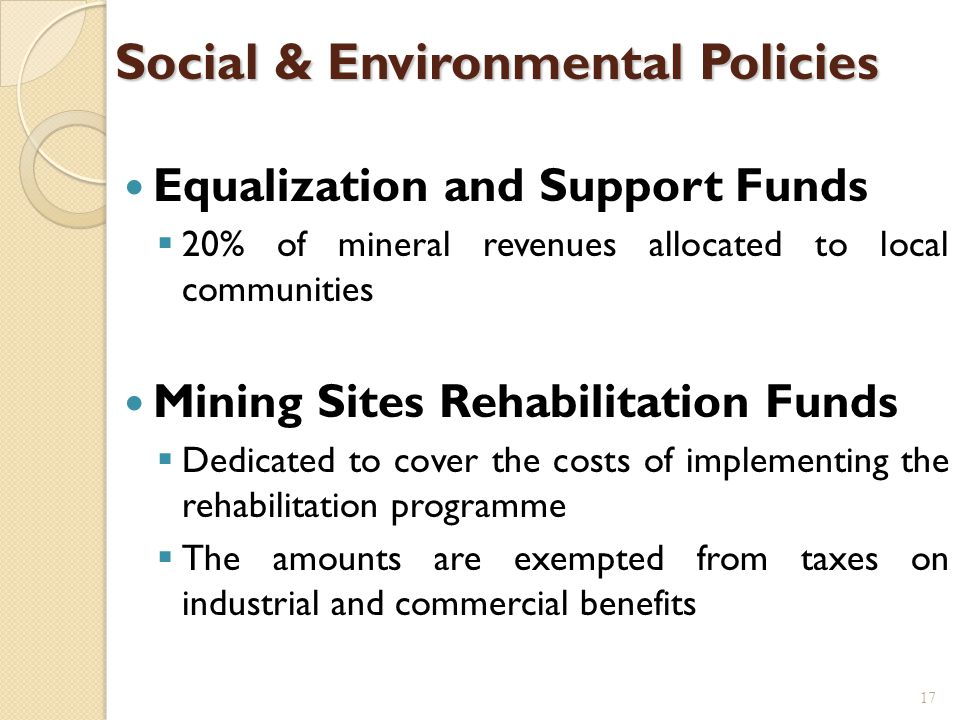 Social & Environmental Policies Equalization and Support Funds  20% of mineral revenues allocated to local communities Mining Sites Rehabilitation Funds  Dedicated to cover the costs of implementing the rehabilitation programme  The amounts are exempted from taxes on industrial and commercial benefits 17