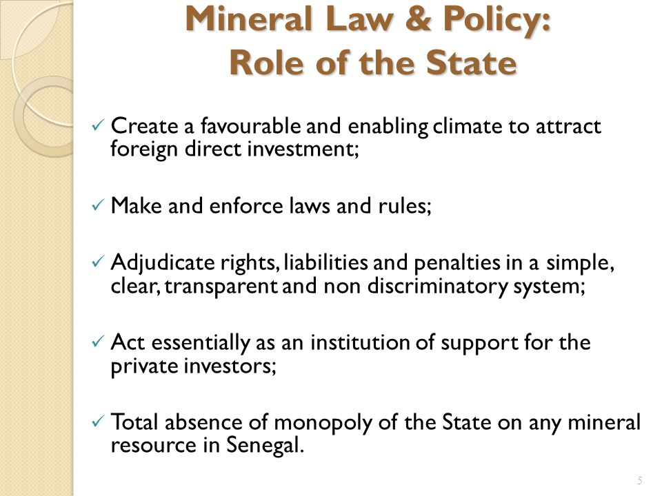 5 Mineral Law & Policy: Role of the State Create a favourable and enabling climate to attract foreign direct investment; Make and enforce laws and rules; Adjudicate rights, liabilities and penalties in a simple, clear, transparent and non discriminatory system; Act essentially as an institution of support for the private investors; Total absence of monopoly of the State on any mineral resource in Senegal.