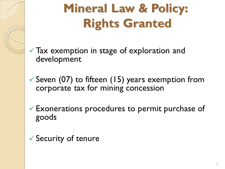 9 Mineral Law & Policy: Rights Granted Tax exemption in stage of exploration and development Seven (07) to fifteen (15) years exemption from corporate tax for mining concession Exonerations procedures to permit purchase of goods Security of tenure