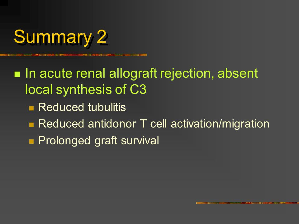 Summary 2 In acute renal allograft rejection, absent local synthesis of C3 Reduced tubulitis Reduced antidonor T cell activation/migration Prolonged graft survival
