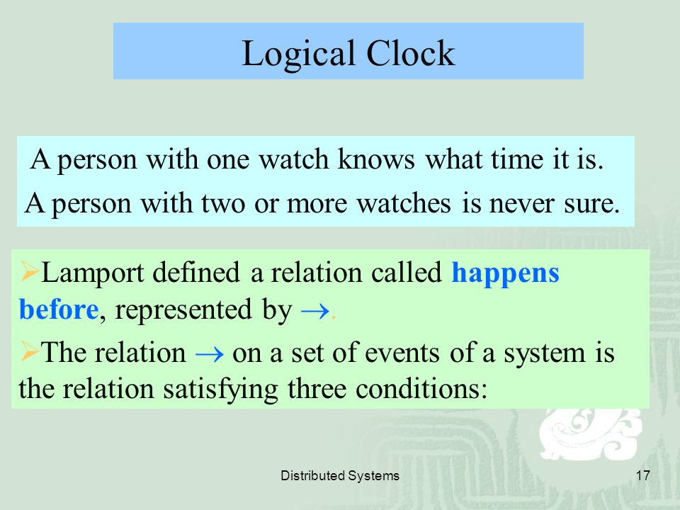 Distributed Systems17 Logical Clock A person with one watch knows what time it is. A person with two or more watches is never sure.  Lamport defined